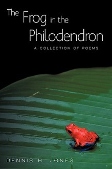 The Frog in the Philodendron: A Collection of Poems - H. Jones Dennis H. Jones