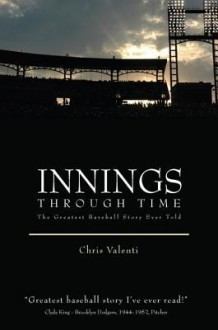 Innings Through Time: The Greatest Baseball Story Ever Told - Christopher Valenti