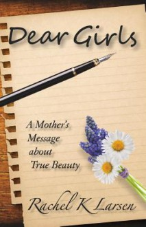 Dear Girls: A Mother's Message about True Beauty - Rachel K Larsen
