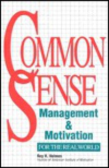 Common Sense Management & Motivation: For the Real World - Roy Holmes