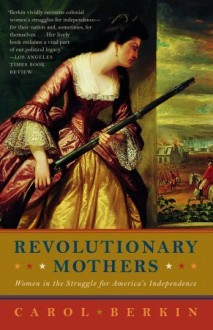 Revolutionary Mothers: Women in the Struggle for America's Independence - Carol Berkin