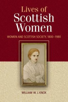 The Lives of Scottish Women: Women and Scottish Society, 1800-1980 - William W. Knox