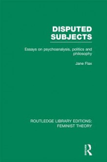 Disputed Subjects: Essays on Psychoanalysis, Politics and Philosophy (RLE Feminist Theory) - Jane Flax