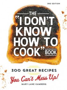 The I Don't Know How To Cook Book: 300 Great Recipes You Can't Mess Up! - Mary-Lane Kamberg