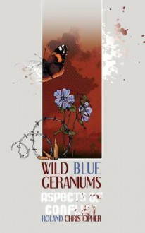 Wild Blue Geraniums: Aspects of Conflict - Roland Christopher