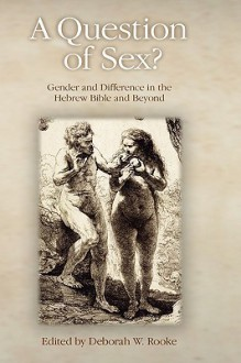 A Question of Sex? Gender and Difference in the Hebrew Bible and Beyond - Deborah Rooke