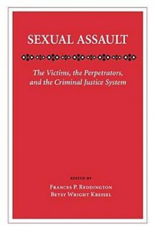 Sexual Assault: The Victims, the Perpetrators, and the Criminal Justice System - Frances P. Reddington