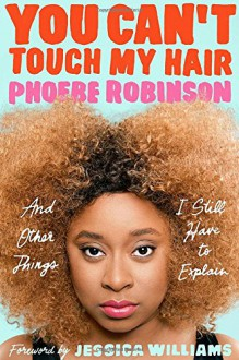 You Can't Touch My Hair: And Other Things I Still Have to Explain - Phoebe Robinson,Jessica Williams