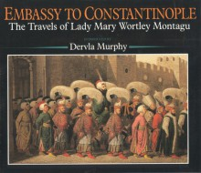 Embassy to Constantinople: The Travels of Lady Mary Wortley Montagu - Christopher Pick
