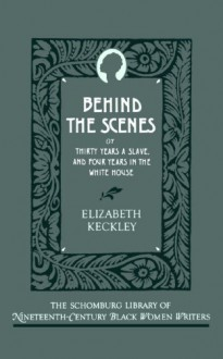 Behind the Scenes: Or, Thirty Years a Slave, and Four Years in the White House (Schomburg Library of Nineteenth-Century Black Women Writers) - Elizabeth Keckley