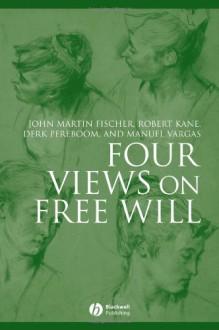 Four Views on Free Will - John Martin Fischer, Derk Pereboom, Robert H. Kane