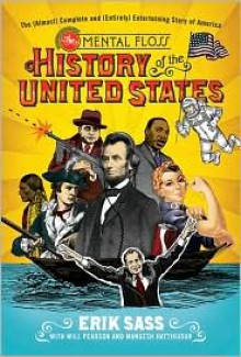 The Mental Floss History of the United States: The (Almost) Complete and (Entirely) Entertaining Story of America - Erik Sass, Mangesh Hattikudur, Will Pearson