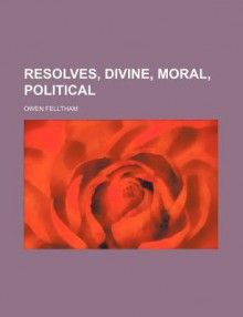 Resolves, Divine, Moral, Political - Owen Felltham