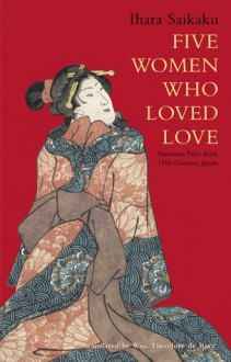 Five Women Who Loved Love: Amorous Tales from 17th-Century Japan - Saikaku Ihara, William Theodore de Bary