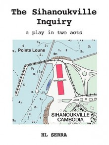 The Sihanoukville Inquiry: A Play in Two Acts - HL Serra