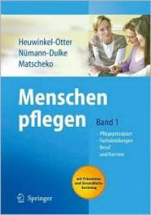 Menschen Pflegen: Band 1: Pflegeprinzipien Fachabteilungen Beruf Und Karriere - Annette Heuwinkel-Otter, Norbert Matscheko, Anke N