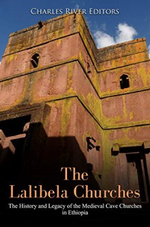 The Lalibela Churches: The History and Legacy of the Medieval Cave Churches in Ethiopia - Charles River Editors