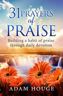 31 Prayers Of Praise: Building A Life Time Habit Of Praise Through Daily Devotion - Adam Houge