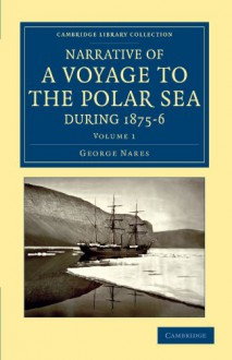 Narrative of a Voyage to the Polar Sea during 1875-6 in HM Ships Alert and Discovery: With Notes on the Natural History (Cambridge Library Collection - Polar Exploration) (Volume 1) - George Nares, H. W. Feilden