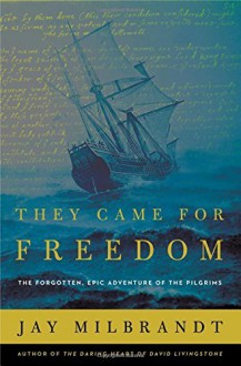 They Came for Freedom: The Forgotten, Epic Adventure of the Pilgrims - C.J. Milbrandt