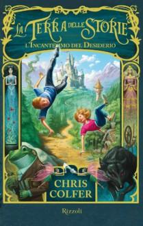 La Terra delle Storie - L'incantesimo del desiderio (Italian Edition) - Chris Colfer,B. Dorman,E. Cappa,T. Varvello