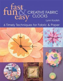 Fast, Fun & Easy Creative Fabric Clocks: 6 Timely Techniques for Fabric and Paper [With Patterns] - Lynn Koolish