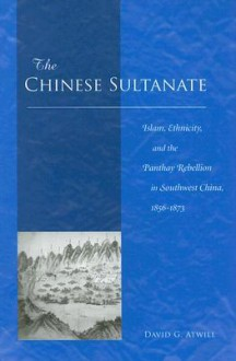 The Chinese Sultanate: Islam, Ethnicity, and the Panthay Rebellion in Southwest China, 1856-1873 - David Atwill