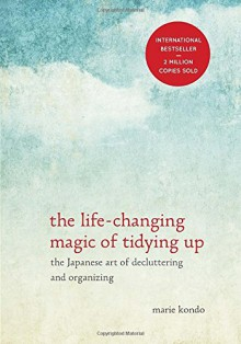 The Life-Changing Magic of Tidying Up: The Japanese Art of Decluttering and Organizing - Marie Kondō