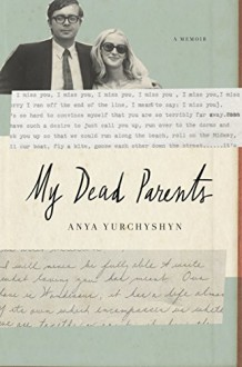 My Dead Parents: A Memoir - Anya Yurchyshyn