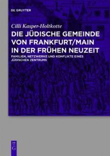 Die Judische Gemeinde Von Frankfurt/Main in Der Fruhen Neuzeit: Familien, Netzwerke Und Konflikte Eines Judischen Zentrums - Cilli Kasper-Holtkotte