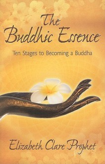 The Buddhic Essence: Ten Stages to Becoming a Buddha (Mystical Paths of the World's Religions) - Elizabeth Clare Prophet