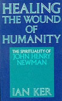 Healing the Wound of Humanity: The Spirituality of John Henry Newman - Ian T. Ker