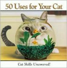 50 Uses for Your Cat - Jay Grose, Paul Seaburn, Francesca Peppiatt
