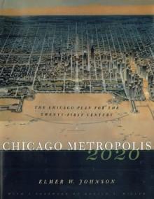 Chicago Metropolis 2020: The Chicago Plan for the Twenty-First Century - Elmer W. Johnson, Donald L. Miller
