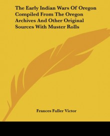 The Early Indian Wars Of Oregon Compiled From The Oregon Archives And Other Original Sources With Muster Rolls - Frances Fuller Victor