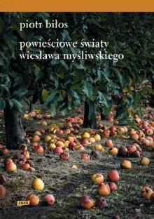 Powiesciowe swiaty Wieslawa Mysliwskiego - Piotr Bilos