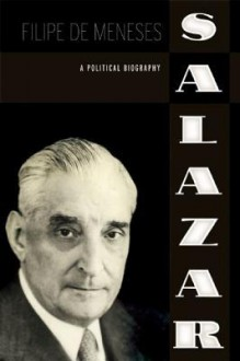 Salazar: A Political Biography - Filipe de Meneses