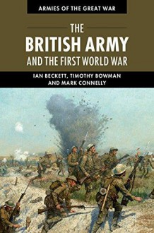 The British Army and the First World War (Armies of the Great War) - Timothy Bowman,Mark Connelly,Ian F. W. Beckett