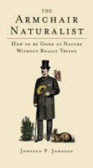 The Armchair Naturalist: How To Be Good At Nature Without Really Trying - P. Johnson
