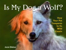 Is My Dog a Wolf?: How Your Pet Compares to Its Wild Cousin - Jenni Bidner