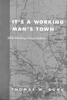 It's a Working Man's Town: Male Working-Class Culture - Thomas Dunk