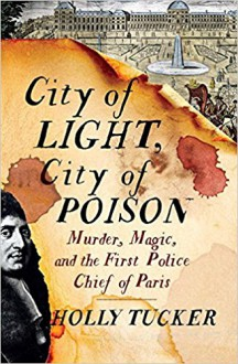 City of Light, City of Poison: Murder, Magic, and the First Police Chief of Paris - Holly Tucker