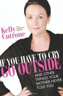 If You Have to Cry, Go Outside: And Other Things Your Mother Never Told You - Kelly Cutrone, Meredith Bryan
