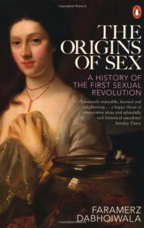 The Origins of Sex: A History of the First Sexual Revolution - Faramerz Dabhoiwala