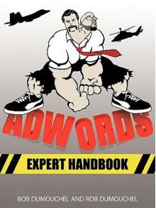 Adwords Expert Handbook: Manager's Guide to Google Adwords - Bob Dumouchel