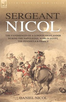 Sergeant Nicol: The Experiences of a Gordon Highlander During the Napoleonic Wars in Egypt, the Peninsula and France - Daniel Nicol