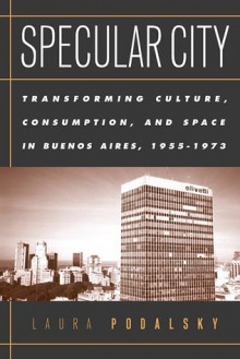 Specular City: Transforming Culture Consumption and Space In Buenos Aires 1955-1973 - Laura Podalsky
