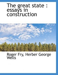 The Great State: Essays in Construction - Roger Fry, Herber George Wells