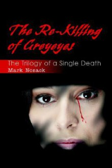 The Re-Killing of Greyeyes: The Trilogy of a Single Death - Mark Nosack