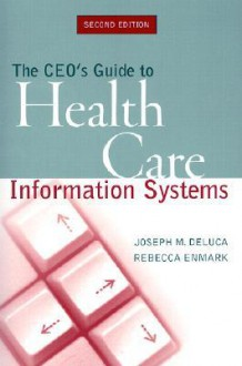 The CEO's Guide to Health Care Information Systems - Joseph M. DeLuca